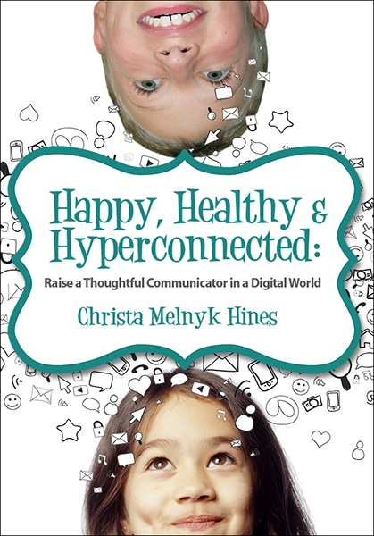 Happy, Healthy & Hyperconnected: Raise a Thoughtful Communicator in a Digital World